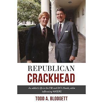 Republican Crackhead  An addicts life in the FBI and DCs Hoods while infiltrating HATERS by Todd A Blodgett
