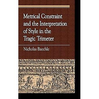 Metrical Constraint and the Interpretation of Style in the Tragic Trimeter by Baechle & Nicholas