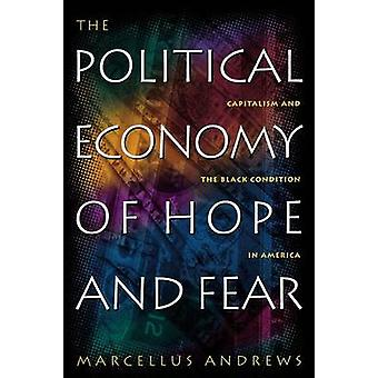 The Political Economy of Hope and Fear Capitalism and the Black Condition in America by Andrews & Marcellus William