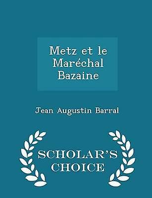 Metz et le Marchal Bazaine  Scholars Choice Edition by Barral & Jean Augustin