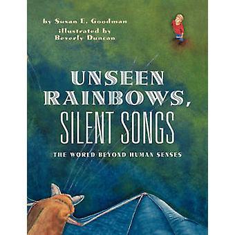 Unseen Rainbows Silent Songs The World of Animal Senses by Goodman & Susan E.