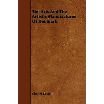 The Arts And The Artistic Manufactures Of Denmark by Boutell & Charles
