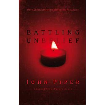 Battling Unbelief - Defeating Sin with Superior Pleasure by John Piper