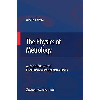The Physics of Metrology  All about Instruments From Trundle Wheels to Atomic Clocks by Alexius J Hebra