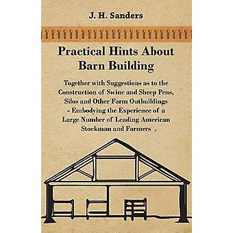 Practical Hints about Barn Building  Together with Suggestions as to the Construction of Swine and Sheep Pens Silos and other Farm Outbuildings  Embodying the Experience of a Large Number of Leadin by Sanders & J. H.