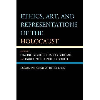 Ethics Art and Representations of the Holocaust Essays in Honor of Berel Lang by Gigliotti & Simone
