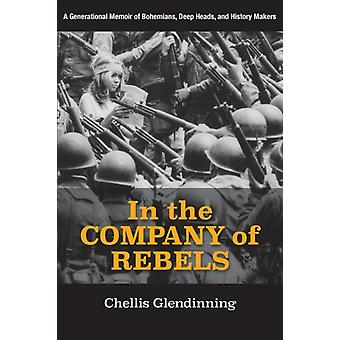 In the Company of Rebels A Generational Memoir of Bohemians Deep Heads and History Makers by Glendinning & Chellis