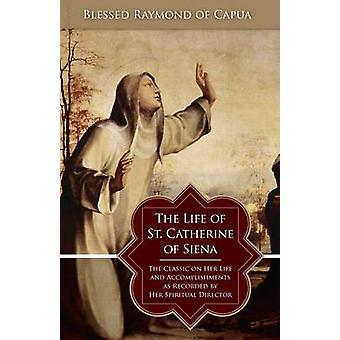 The Life of St. Catherine of Siena The Classic on Her Life and Accomplishments as Recorded by Her Spiritual Director by Blessed Raymond of Capua