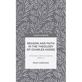 Reason and Faith in the Theology of Charles Hodge American Common Sense Realism by Anderson & Owen