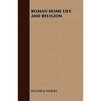 Roman Home Life and Religion by Rogers &. Harley & &. Harley