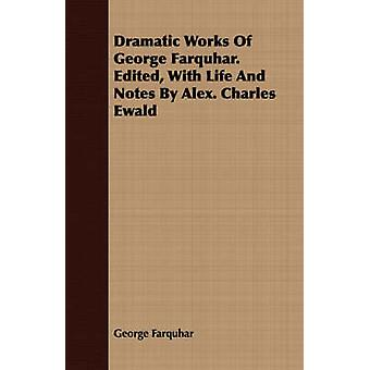 Dramatic Works Of George Farquhar. Edited With Life And Notes By Alex. Charles Ewald by Farquhar & George