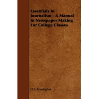 Essentials in Journalism  A Manual in Newspaper Making for College Classes by Harrington & H. F.