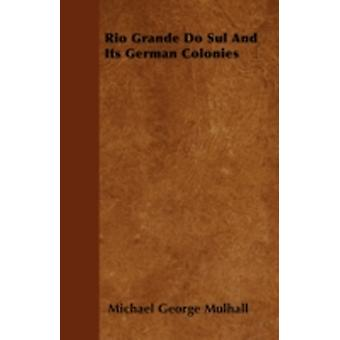 Rio Grande Do Sul And Its German Colonies by Mulhall & Michael George