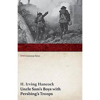 Uncle Sams Boys with Pershings Troops WWI Centenary Series by Hancock & H. Irving