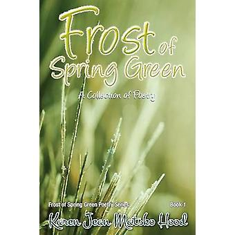 Frost of Spring Green a Collection of Poetry A Collection of Poetry by Matsko Hood & Karen Jean