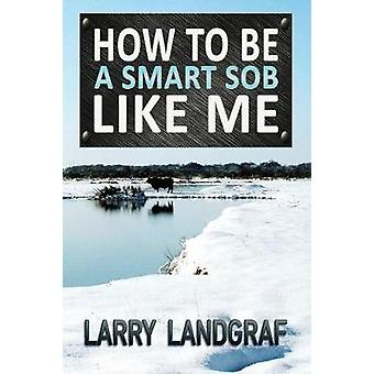 How to Be a Smart SOB Like Me by Landgraf & Larry