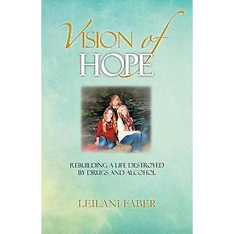 Vision of Hope Rebuilding a Life Destroyed by Drugs and Alcohol by Faber & Leilani