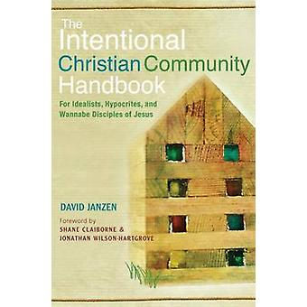 Intentional Christian Community Handbook For Idealists Hypocrites and Wannabe Disciples of Jesus by Janzen & David