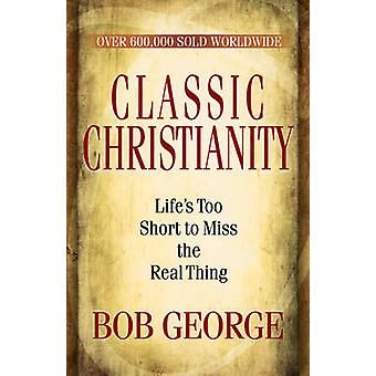 Classic Christianity  Lifes Too Short to Miss the Real Thing by Bob George & Foreword by Bob Hawkins
