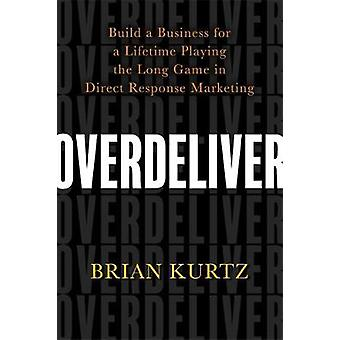 Overdeliver - Build a Business for a Lifetime Playing the Long Game in