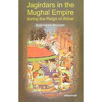 Jagirdars in the Mughal Empire During the Reign of Akbar by Balkrisha