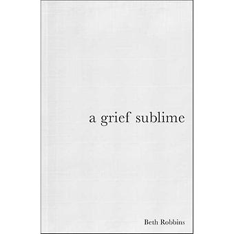 Grief Sublime by Beth Robbins