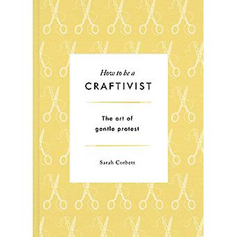 How to be a Craftivist by Sarah Corbett - 9781783528431 Book