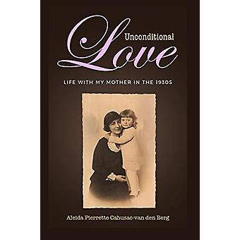 Unconditional Love - Life with My Mother in the 1930s by Aleida Pierre