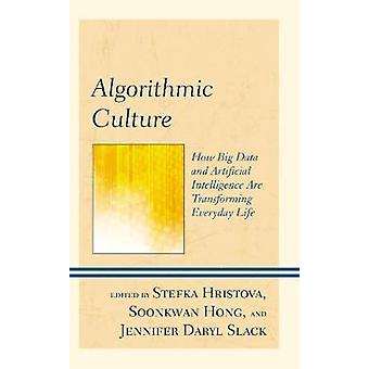 Algorithmic Culture How Big Data and Artificial Intelligence Are Transforming Everyday Life