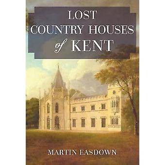 Lost Country Houses of Kent by Martin Easdown - 9781445674346 Book