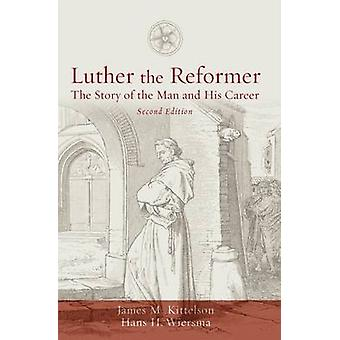 Luther the Reformer - The Story of the Man and His Career by James M.
