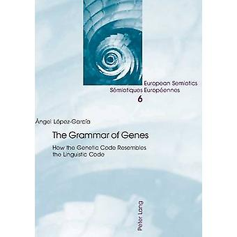 The Grammar of Genes  How the Genetic Code Resembles the Linguistic Code by Angel Lopez garcia