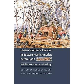Native Womens History in Eastern North America Before 1900 A Guide to Research and Writing by Kugel & Rebecca