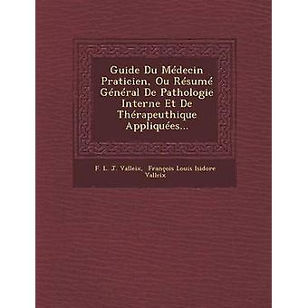 Guide Du Medecin Praticien Ou Resume General de Pathologie Interne Et de Therapeuthique Appliquees... by F. L. J. Valleix