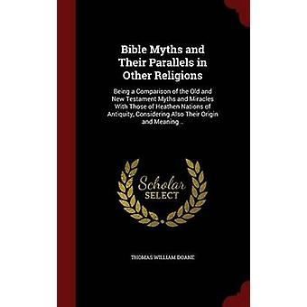 Bible Myths and Their Parallels in Other Religions Being a Comparison of the Old and New Testament Myths and Miracles With Those of Heathen Nations of Antiquity Considering Also Their Origin and Mea by Doane & Thomas William