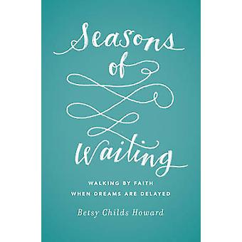 Seasons of Waiting - Walking by Faith When Dreams are Delayed by Betsy