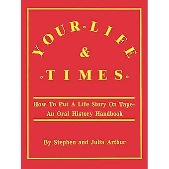 Your Life  Times How to Put a Life Story on Tape. an Oral History Handbook by Arthur & Stephen