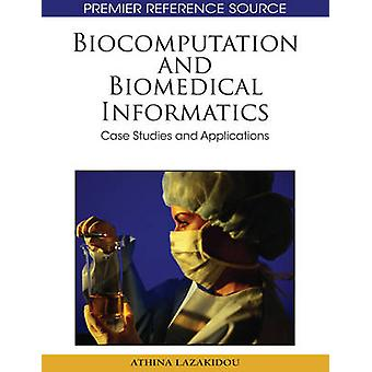 Biocomputation and Bioinformatics Case Studies and Applications by Lazakidou & Athina
