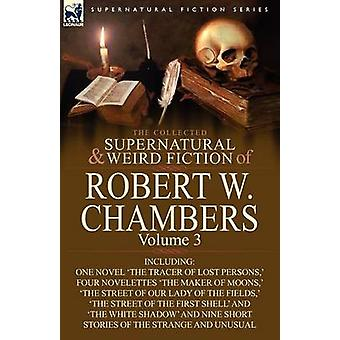 The Collected Supernatural and Weird Fiction of Robert W. Chambers Volume 3Including One Novel The Tracer of Lost Persons  Four Novelettes The M by Chambers & Robert W.