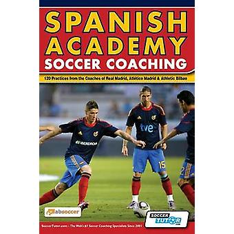 Spanish Academy Soccer Coaching  120 Practices from the Coaches of Real Madrid Atletico Madrid  Athletic Bilbao by Absoccer
