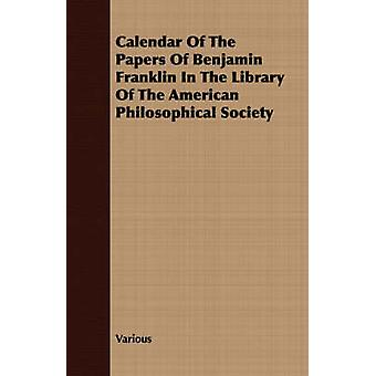 Calendar Of The Papers Of Benjamin Franklin In The Library Of The American Philosophical Society by Various