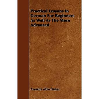 Practical Lessons In German For Beginners As Well As The More Advanced by Fischer & Amandus Albin