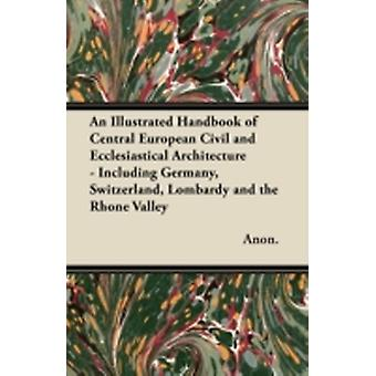An Illustrated Handbook of Central European Civil and Ecclesiastical Architecture  Including Germany Switzerland Lombardy and the Rhone Valley by Anon.