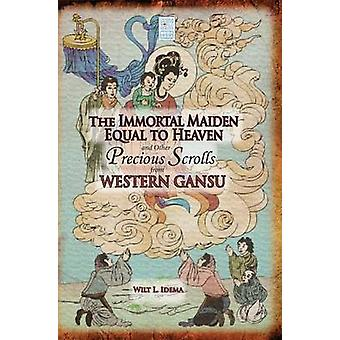 The Immortal Maiden Equal to Heaven and Other Precious Scrolls from Western Gansu by Idema & Wilt L.