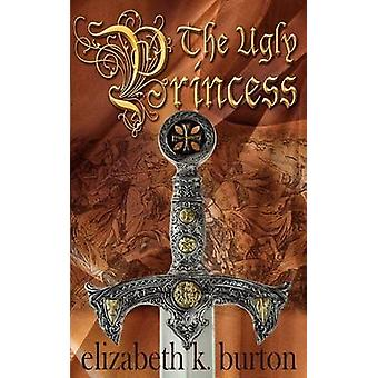 The Ugly Princess A Karlathia Chronicle by Burton & Elizabeth K.