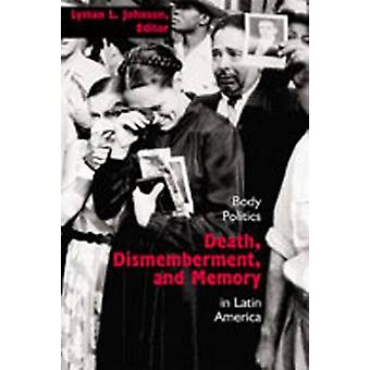 Death Dismemberment and Memory Body Politics in Latin America by Johnson & Lyman L.