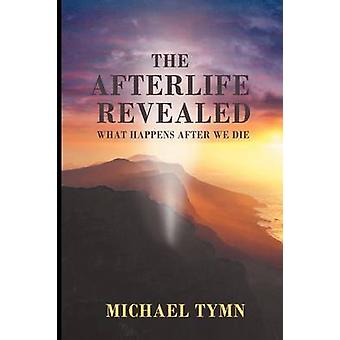 The Afterlife Revealed What Happens After We Die by Tymn & Michael