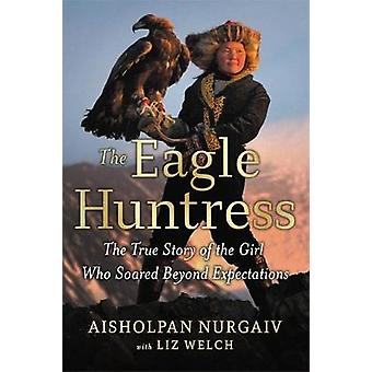 The Eagle Huntress - The True Story of the Girl Who Soared Beyond Expe