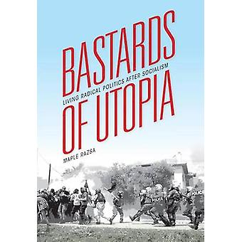 Bastards of Utopia - Living Radical Politics After Socialism by Maple