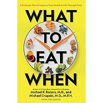 What to Eat When - A Strategic Plan to Improve Your Health and Life Th